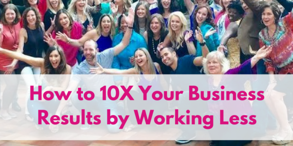 How to 10X Your Business Results by Working LESS