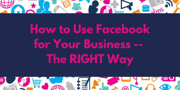 How to Use Facebook for Your Business -- The RIGHT Way